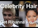 Celebrity Hair: How to get Rihanna's quiff